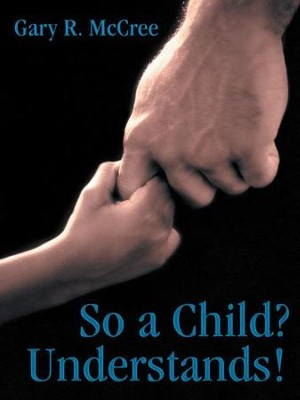 So a Child? Understands! - eBook  -     By: Gary McCree