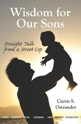 Wisdom for Our Sons: Straight Talk from a Street Cop   -     By: Curtis S. Ostrander
