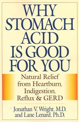 Why Stomach Acid is Good for You Natural Relief from Heartburn, Indigestion, Reflex and  -     By: Jonathan Wright