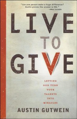 Live to Give: Letting God Turn Your Talents into   Miracles  -     By: Austin Gutwein