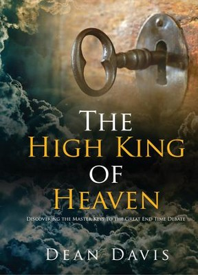 The High King of Heaven: Discovering the Master Keys to the Great End Time Debate  -     By: Dean Davis