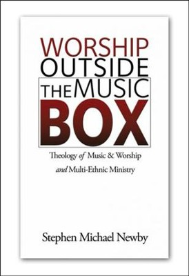 Worship Outside the Music Box: Theology of Music and Worship and Multi-Ethnic Ministry  -     By: Stephen Michael Newby