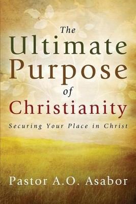 The Ultimate Purpose of Christianity: Securing Your Place in Christ  -     By: Pastor A.O. Asabor