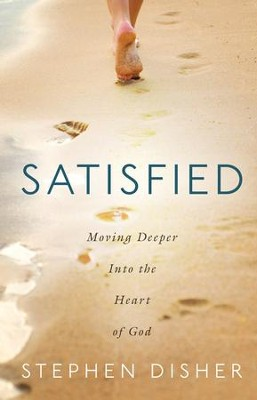 Satisfied: Moving Deeper into the Heart of God  -     By: Stephen Disher