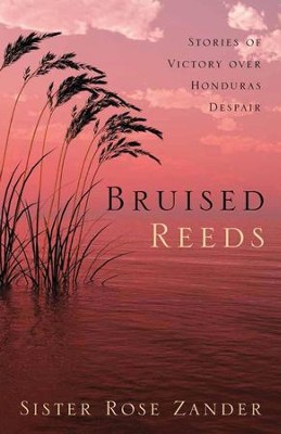 Bruised Reeds: Stories of Victory over Honduras Despair  -     By: Sister Rose Zander