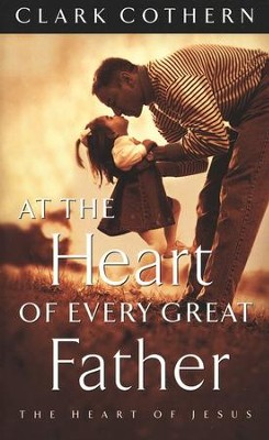 At the Heart of Every Great Father: The Heart of Jesus  -     By: Clark Cothern