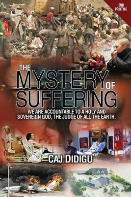 The Mystery of Suffering: We are Acountable to a Holy and Sovereign God: the Judge of all the Earth  -     By: Caj Didigu