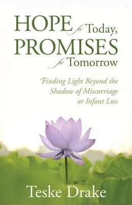 Hope for Today, Promises for Tomorrow: Finding Light Beyond the Shadow of Miscarriage or Infant Loss   -     By: Teske Drake