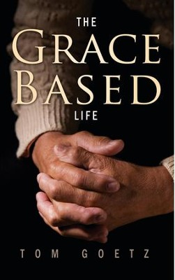 The Grace-Based Life  -     By: Tom Goetz