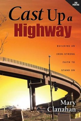 Cast Up a Highway: Building an Iron-Strong Faith to Stand On  -     By: Mary Clanahan