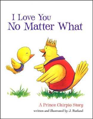 I Love You No Matter What: A Prince Chirpio Story  -     By: J. Rutland