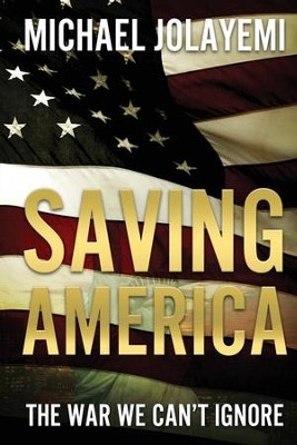 Saving America: The War we Can't Ignore  -     By: Michael Jolayemi
