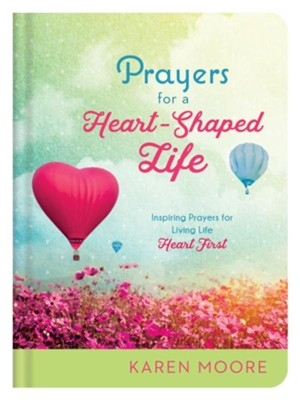 Prayers for a Heart-Shaped Life: Inspiring Prayers for Living Life Heart First  -     By: Karen Moore