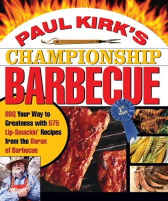Paul Kirk's Championship Barbecue: Barbecue Your Way to Greatness With 575 Lip-Smackin' Recipes from the Baron of Barbecue  -     By: Paul Kirk