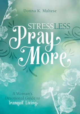 Stress Less, Pray More: A Woman's Devotional Guide to Tranquil Living  -     By: Donna K. Maltese
