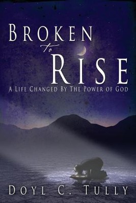 Broken to Rise: A Life Changed by the Power of God  -     By: Doyl C. Tully