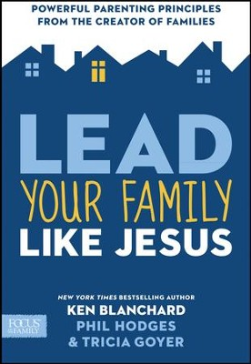 Lead Your Family Like Jesus: Powerful Parenting Principles from the Creator of Families - eBook  -     By: Ken Blanchard, Tricia Goyer & Phil Hodges