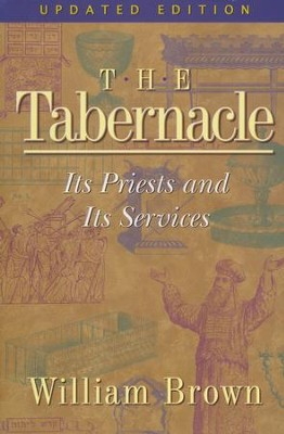 The Tabernacle: Its Priests and Its Services, Updated Edition  -     By: William Brown
