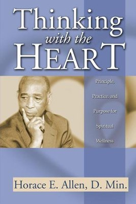 Thinking with the Heart: Principle, Practice, and Purpose for Spiritual Wellness  -     By: Allen E. Horace D.Min.