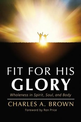 Fit for His Glory: Wholeness in Spirit, Soul, and Body  -     By: Charles A. Brown