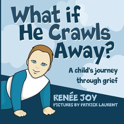What if He Crawls Away?: A Child's Journey Through Grief  -     By: Renee Joy