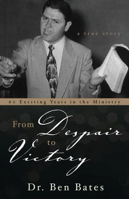 From Despair to Victory: 60 Exciting Years in the Ministry  -     By: Dr. Ben Bates