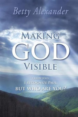Making God Visible: I Know Jesus, I Recognize Paul, But Who are You?  -     By: Betty Alexander