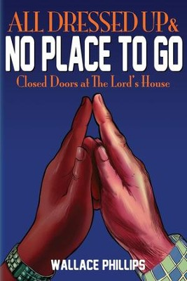 All Dressed Up and No Place to Go: Closed Doors at The Lord's House  -     By: Wallace Phillips