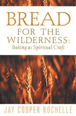 Bread for the Wilderness: Baking as Spiritual Craft   -     By: Jay Cooper Rochelle