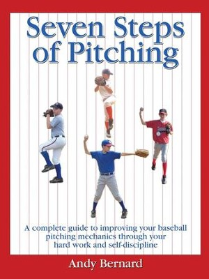 Seven Steps of Pitching: A Complete Guide to Improving Your Baseball Pitching Mechanics Through Your Hard Work and Self-discipline  -     By: Andy Bernard
