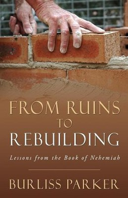 From Ruins to Rebuilding: Lessons from the Book of Nehemiah  -     By: Burliss Parker