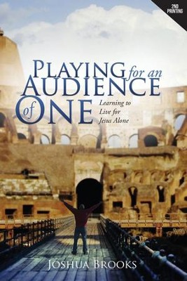 Playing for an Audience of One: Learning to Live for Jesus Alone  -     By: Joshua Brooks