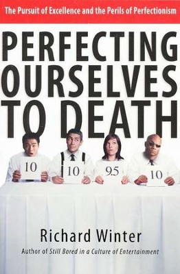 Perfecting Ourselves to Death: The Pursuit of Excellence and the Perils of Perfectionism  -     By: Richard Winter
