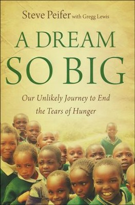 A Dream So Big: Our Unlikely Journey to End the Tears of Hunger  -     By: Steve Peifer, Gregg Lewis