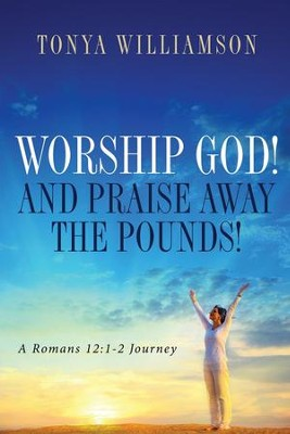 Worship God! And Praise Away the Pounds!: A Romans 12:1-2 Journey  -     By: Tonya williamson