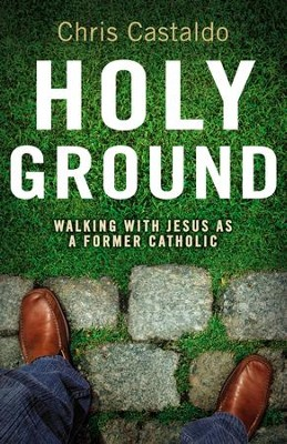 Holy Ground: Walking with Jesus as a Former Catholic - eBook  -     By: Christopher A. Castaldo