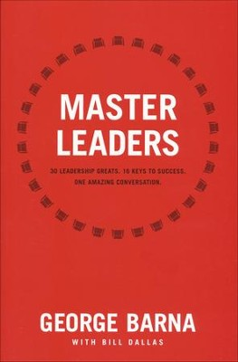 Master Leaders: 30 Leadership Greats. 16 Keys to Success. One Amazing Conversation.  -     By: George Barna, Bill Dallas