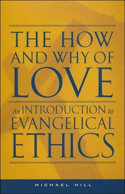The How and Why of Love: An Introduction to  Evangelical Ethics  -     By: Michael Hill