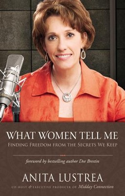 What Women Tell Me: Finding Freedom from the Secrets We Keep  -     By: Anita Lustrea