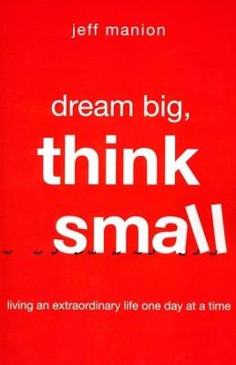 Dream Big, Think Small: Living an Extraordinary Life One Day at a Time  -     By: Jeff Manion