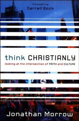 Think Christianly: Looking at the Intersection of FAITH and CULTURE  -     By: Jonathan Morrow
