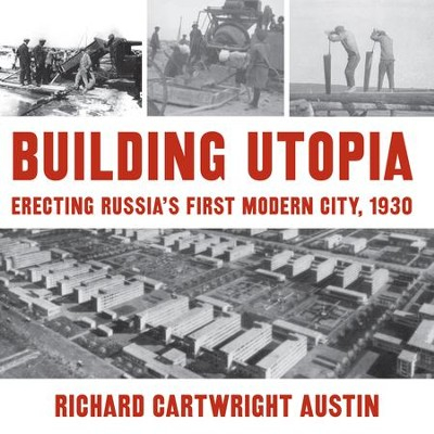 Building Utopia: Erecting Russia's First Modern City, 1930 - eBook  -     By: Richard Cartwright Austin