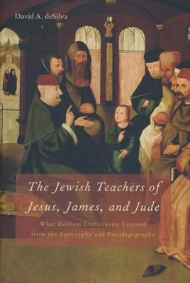 The Jewish Teachers of Jesus, James, and Jude: What Earliest Christianity Learned from the Apocrypha and Pseudepigrapha  -     By: David A. deSilva