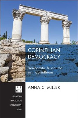 Corinthian Democracy: Democracy Discourse in 1 Cornithians (Princeton Theological Monograph)  -     By: Anna C. Miller