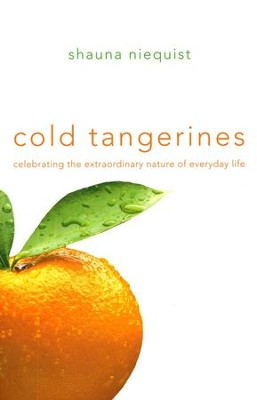 Cold Tangerines: Celebrating the Extraordinary Nature of Everyday Life  -     By: Shauna Niequist