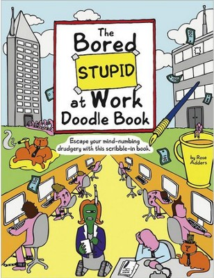 The Bored Stupid at Work Doodle Book: Escape Your Mind-Numbing Drudgery with This Scribble-In Book  -     By: Rose Adders