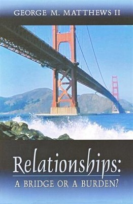 Relationships: A Bridge or a Burden?   -     By: George M. Matthews II