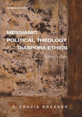Messianic Political Theology and Diaspora Ethics: Essays in Exile  -     By: P. Travis Kroeker