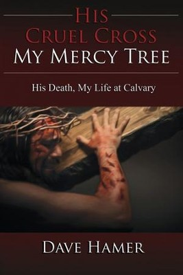 His Cruel Cross, My Mercy Tree: His Death, My Life at Calvary  -     By: Dave Hamer