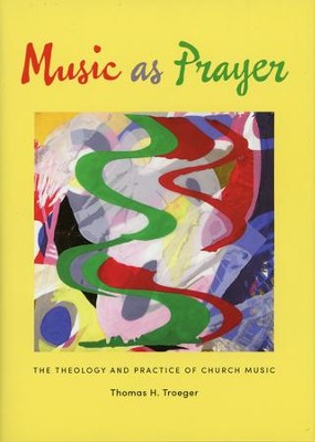 Music As Prayer: The Theology and Practice of Church Music  -     By: Thomas H. Troeger
